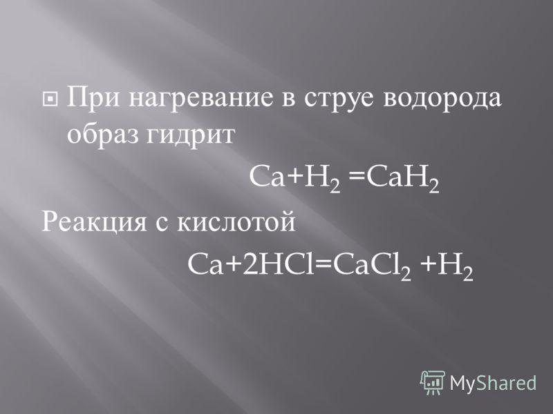 При нагревание в струе водорода образ гидрит Ca+H 2 =CaH 2 Реакция с кислотой Ca+2HCl=CaCl 2 +H 2