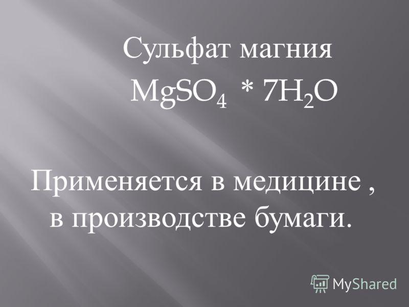 Сульфат магния MgSO 4 * 7H 2 O Применяется в медицине, в производстве бумаги.