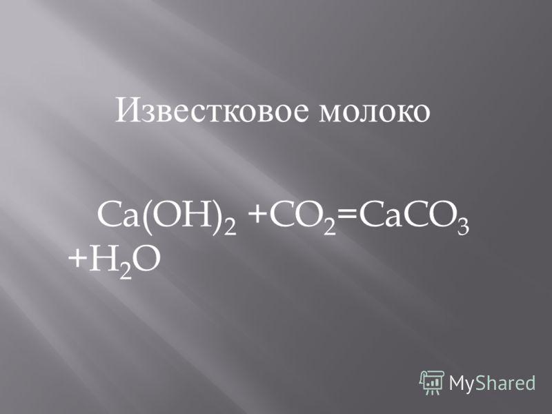 Известковое молоко Ca(OH) 2 +CO 2 =CaCO 3 +H 2 O