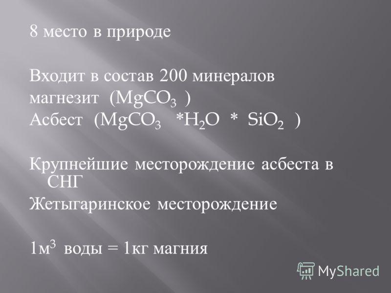 8 место в природе Входит в состав 200 минералов магнезит (MgCO 3 ) Асбест (MgCO 3 *H 2 O * SiO 2 ) Крупнейшие месторождение асбеста в СНГ Жетыгаринское месторождение 1 м 3 воды = 1 кг магния