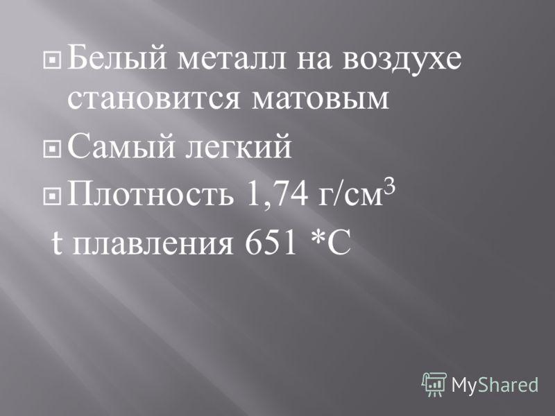 Белый металл на воздухе становится матовым Самый легкий Плотность 1,74 г / см 3 t плавления 651 * С