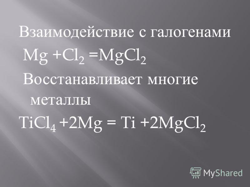 Взаимодействие с галогенами Mg +Cl 2 =MgCl 2 Восстанавливает многие металлы TiCl 4 +2Mg = Ti +2MgCl 2