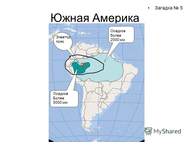 Южная Америка Загадка 5 Осадков более 2000 мм Осадков Более 3000 мм Экватор. пояс ?