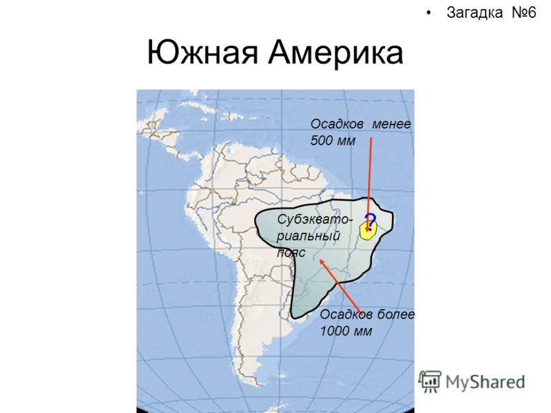 Южная Америка Загадка 6 Осадков более 1000 мм Осадков менее 500 мм Субэквато- риальный пояс ?