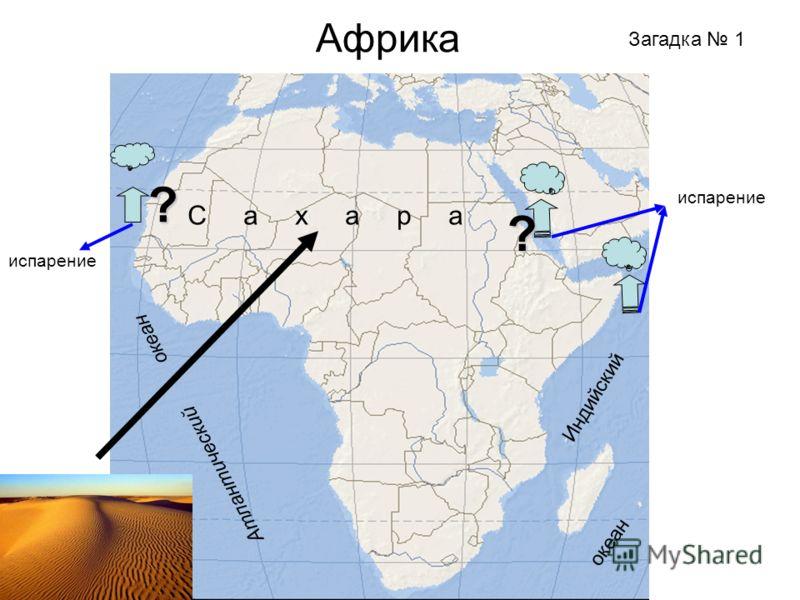 Африка Загадка 1 Атлантический Индийский океан С а х а р а испарение ? ?