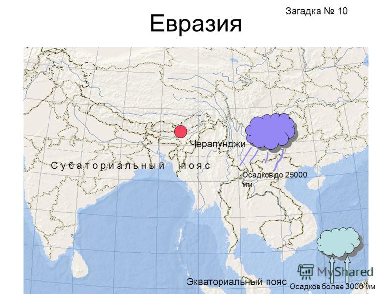 Евразия Черапунджи Экваториальный пояс Осадков более 3000 мм С у б а т о р и а л ь н ы й п о я с Осадков до 25000 мм Загадка 10