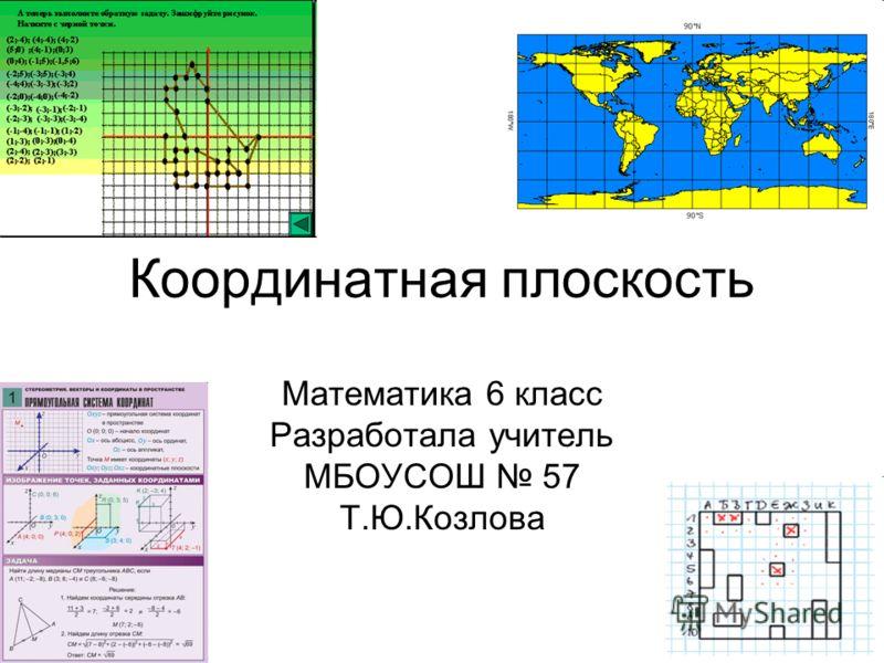 Координатная плоскость Математика 6 класс Разработала учитель МБОУСОШ 57 Т.Ю.Козлова
