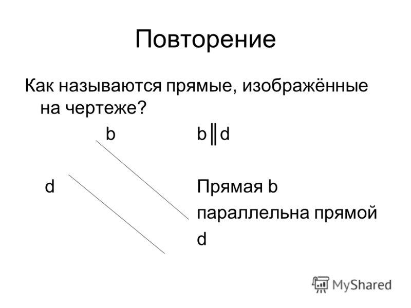 Повторение Как называются прямые, изображённые на чертеже? b bd d Прямая b параллельна прямой d
