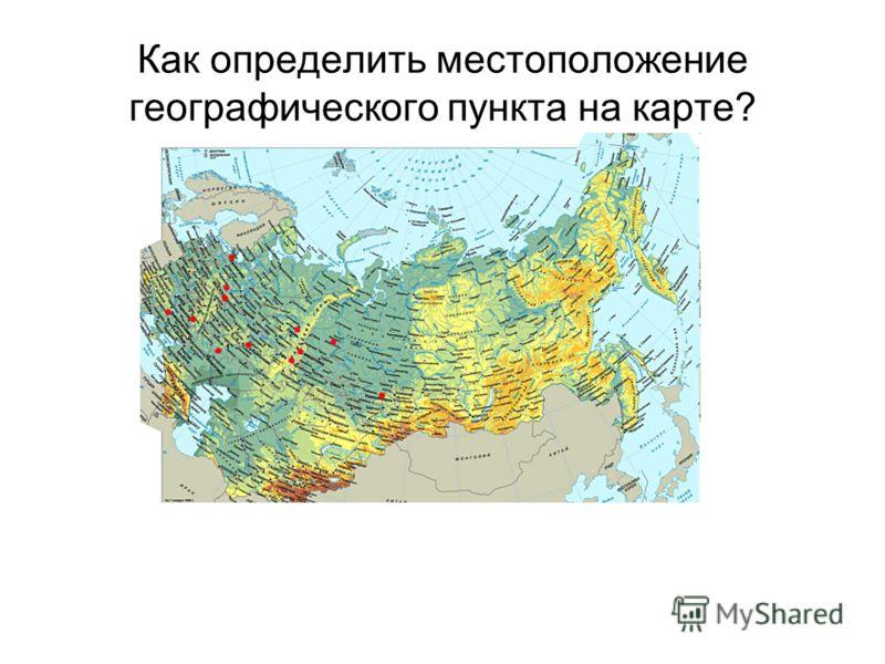 Как определить местоположение географического пункта на карте?