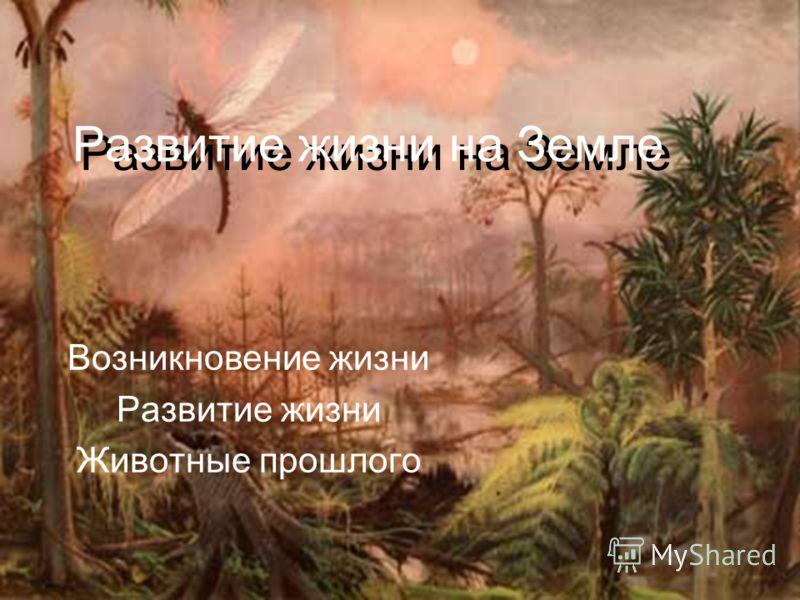 Развитие жизни на Земле Развитие жизни на Земле Возникновение жизни Развитие жизни Животные прошлого