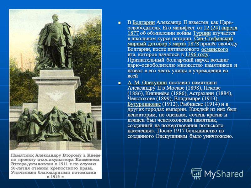 В Болгарии Александр ІІ известен как Царь- освободитель. Его манифест от 12 (24) апреля 1877 об объявлении войны Турции изучается в школьном курсе истории. Сан-Стефанский мирный договор 3 марта 1878 принёс свободу Болгарии, после пятивекового османск