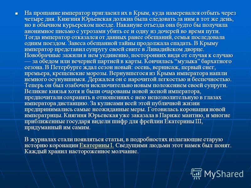 На прощание император пригласил их в Крым, куда намеревался отбыть через четыре дня. Княгиня Юрьевская должна была следовать за ним в тот же день, но в обычном курьерском поезде. Накануне отъезда она будто бы получила анонимное письмо с угрозами убит