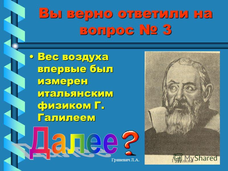 Гриневич Л.А. Вы верно ответили на вопрос 3 Вес воздуха впервые был измерен итальянским физиком Г. ГалилеемВес воздуха впервые был измерен итальянским физиком Г. Галилеем