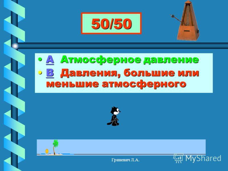 Гриневич Л.А. 50/50 А Атмосферное давлениеА Атмосферное давлениеА В Давления, большие или меньшие атмосферногоВ Давления, большие или меньшие атмосферногоВ