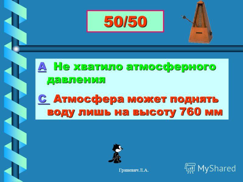 Гриневич Л.А. АА Не хватило атмосферного давления А С С Атмосфера может поднять воду лишь на высоту 760 мм С 50/50