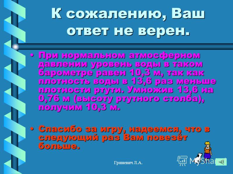 Гриневич Л.А. К сожалению, Ваш ответ не верен. При нормальном атмосферном давлении уровень воды в таком барометре равен 10,3 м, так как плотность воды в 13,6 раз меньше плотности ртути. Умножив 13,6 на 0,76 м (высоту ртутного столба), получим 10,3 м.