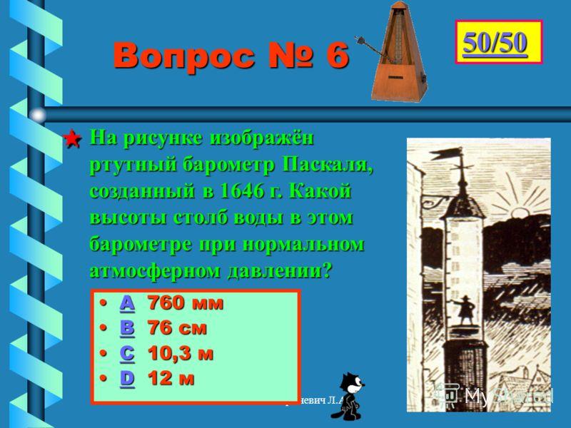 Гриневич Л.А. Вопрос 6 АА 760 мм ВВ 76 см СС 10,3 м DD 12 м 50/50 На рисунке изображён ртутный барометр Паскаля, созданный в 1646 г. Какой высоты столб воды в этом барометре при нормальном атмосферном давлении?
