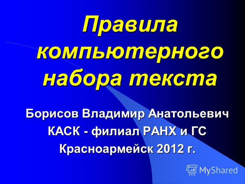 Правила компьютерного набора текста Борисов Владимир Анатольевич КАСК - филиал РАНХ и ГС Красноармейск 2012 г.
