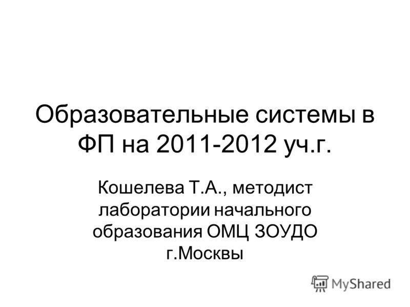 Образовательные системы в ФП на 2011-2012 уч.г. Кошелева Т.А., методист лаборатории начального образования ОМЦ ЗОУДО г.Москвы