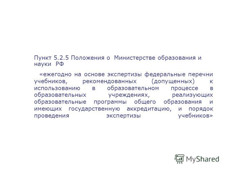 Пункт 5.2.5 Положения о Министерстве образования и науки РФ «ежегодно на основе экспертизы федеральные перечни учебников, рекомендованных (допущенных) к использованию в образовательном процессе в образовательных учреждениях, реализующих образовательн