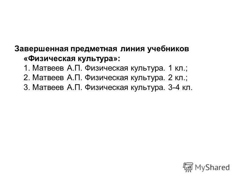 Завершенная предметная линия учебников «Физическая культура»: 1. Матвеев А.П. Физическая культура. 1 кл.; 2. Матвеев А.П. Физическая культура. 2 кл.; 3. Матвеев А.П. Физическая культура. 3-4 кл.
