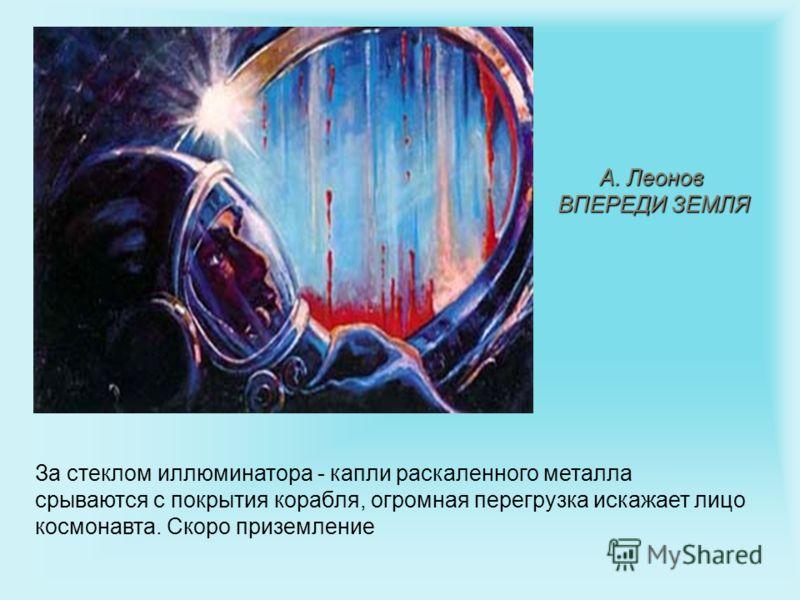 А. Леонов ВПЕРЕДИ ЗЕМЛЯ За стеклом иллюминатора - капли раскаленного металла срываются с покрытия корабля, огромная перегрузка искажает лицо космонавта. Скоро приземление