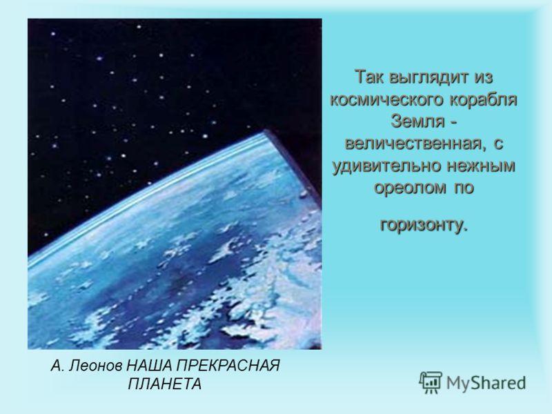 Так выглядит из космического корабля Земля - величественная, с удивительно нежным ореолом по горизонту. А. Леонов НАША ПРЕКРАСНАЯ ПЛАНЕТА