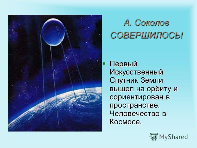 А. Соколов СОВЕРШИЛОСЬ! Первый Искусственный Спутник Земли вышел на орбиту и сориентирован в пространстве. Человечество в Космосе. Первый Искусственный Спутник Земли вышел на орбиту и сориентирован в пространстве. Человечество в Космосе.