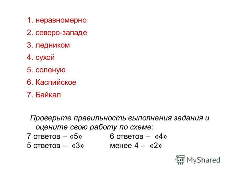 1.неравномерно 2.северо-западе 3.ледником 4.сухой 5.соленую 6.Каспийское 7.Байкал Проверьте правильность выполнения задания и оцените свою работу по схеме: 7 ответов – «5» 6 ответов – «4» 5 ответов – «3» менее 4 – «2»