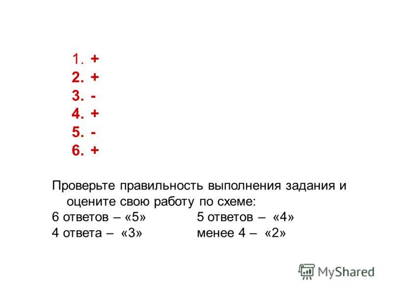 1. + 2. + 3. - 4. + 5. - 6. + Проверьте правильность выполнения задания и оцените свою работу по схеме: 6 ответов – «5» 5 ответов – «4» 4 ответа – «3» менее 4 – «2»