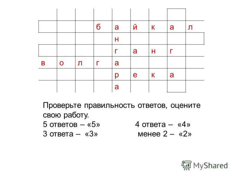 байкал н ганг волга река а Проверьте правильность ответов, оцените свою работу. 5 ответов – «5» 4 ответа – «4» 3 ответа – «3» менее 2 – «2»