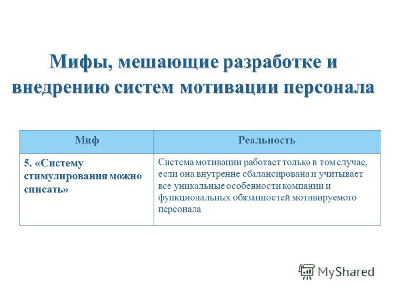 Мифы, мешающие разработке и внедрению систем мотивации персонала МифРеальность 5. «Систему стимулирования можно списать» Система мотивации работает только в том случае, если она внутренне сбалансирована и учитывает все уникальные особенности компании