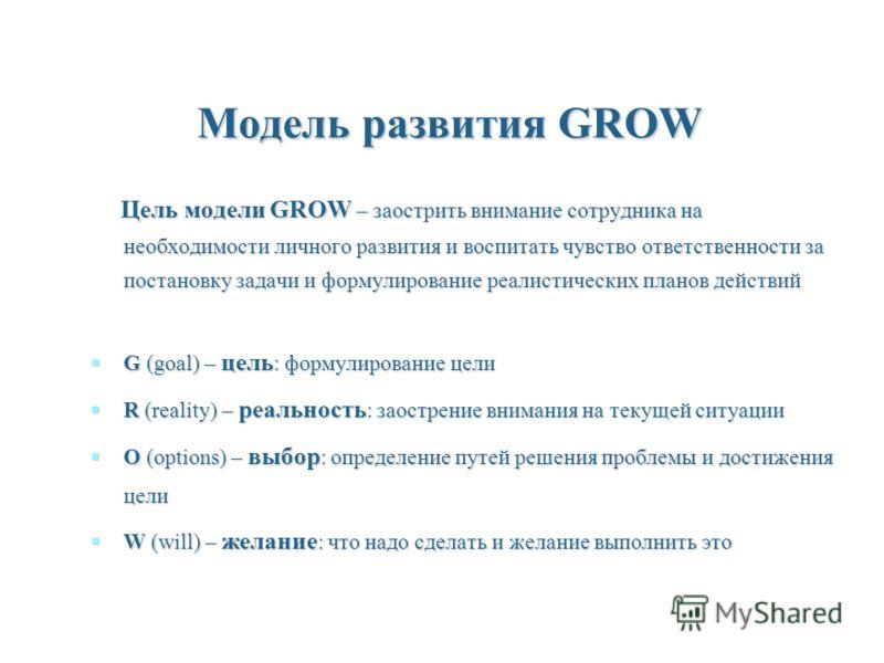 Модель развития GROW Цель модели GROW – заострить внимание сотрудника на необходимости личного развития и воспитать чувство ответственности за постановку задачи и формулирование реалистических планов действий Цель модели GROW – заострить внимание сот