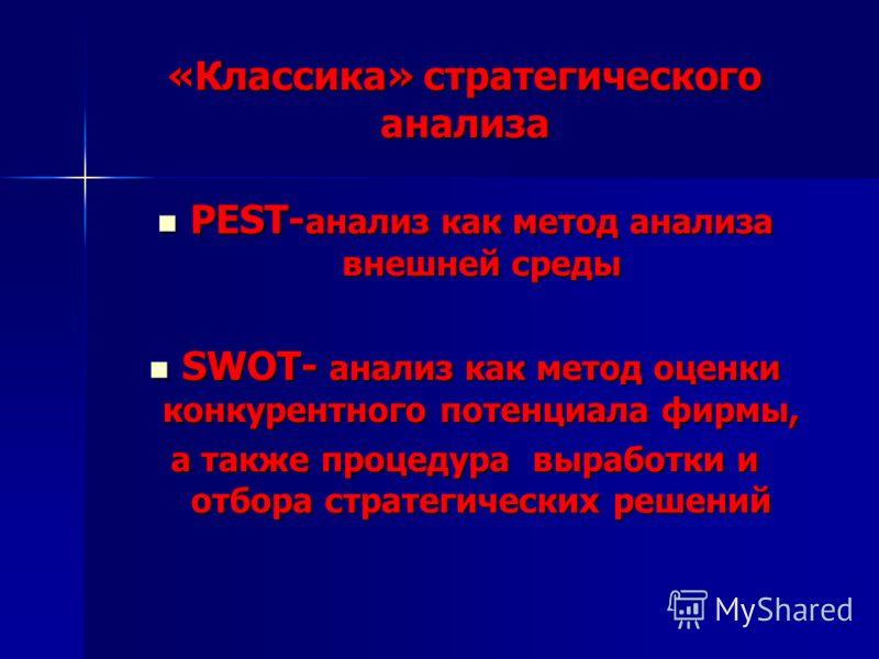 «Классика» стратегического анализа PEST- анализ как метод анализа внешней среды PEST- анализ как метод анализа внешней среды SWOT- анализ как метод оценки конкурентного потенциала фирмы, SWOT- анализ как метод оценки конкурентного потенциала фирмы, а