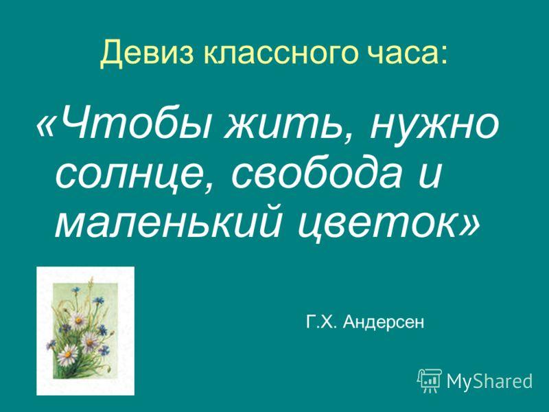 Девиз классного часа: «Чтобы жить, нужно солнце, свобода и маленький цветок» Г.Х. Андерсен
