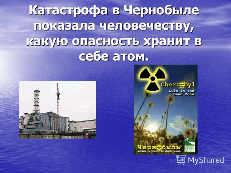 Катастрофа в Чернобыле показала человечеству, какую опасность хранит в себе атом.