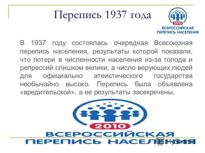 Перепись 1937 года В 1937 году состоялась очередная Всесоюзная перепись населения, результаты которой показали, что потери в численности населения из-за голода и репрессий слишком велики, а число верующих людей для официально атеистического государст