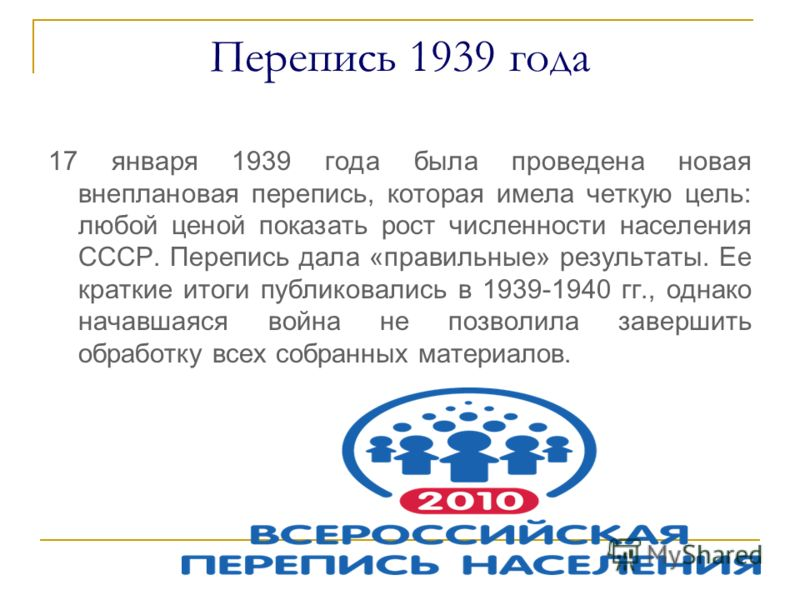 Перепись 1939 года 17 января 1939 года была проведена новая внеплановая перепись, которая имела четкую цель: любой ценой показать рост численности населения СССР. Перепись дала «правильные» результаты. Ее краткие итоги публиковались в 1939-1940 гг.,