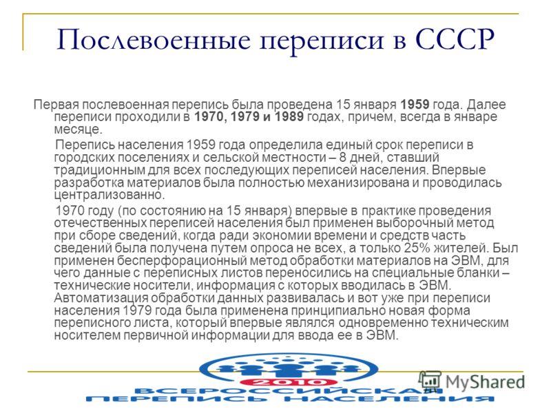 Послевоенные переписи в СССР Первая послевоенная перепись была проведена 15 января 1959 года. Далее переписи проходили в 1970, 1979 и 1989 годах, причем, всегда в январе месяце. Перепись населения 1959 года определила единый срок переписи в городских