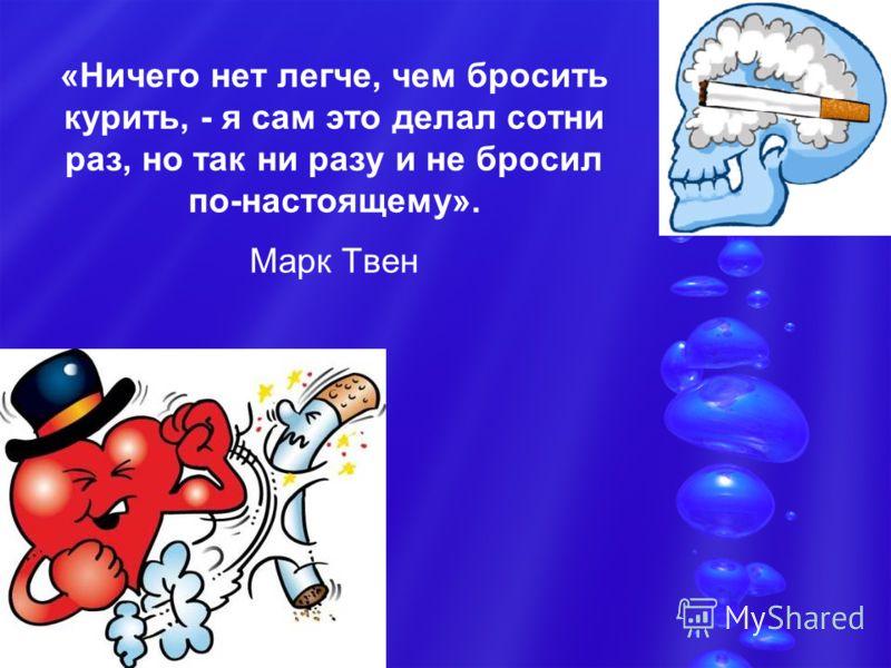 «Ничего нет легче, чем бросить курить, - я сам это делал сотни раз, но так ни разу и не бросил по-настоящему». Марк Твен