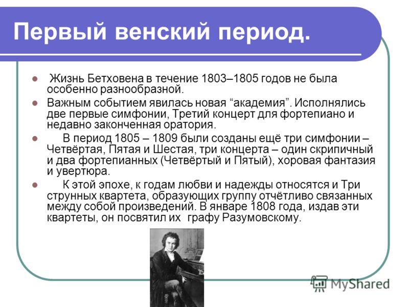 Первый венский период. Жизнь Бетховена в течение 1803–1805 годов не была особенно разнообразной. Важным событием явилась новая академия. Исполнялись две первые симфонии, Третий концерт для фортепиано и недавно законченная оратория. В период 1805 – 18