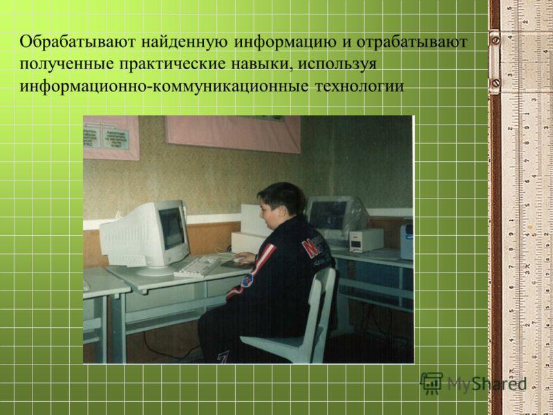 Обрабатывают найденную информацию и отрабатывают полученные практические навыки, используя информационно-коммуникационные технологии
