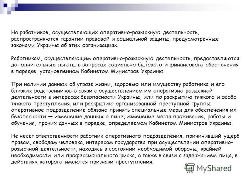 На работников, осуществляющих оперативно-розыскную деятельность, распространяются гарантии правовой и социальной защиты, предусмотренные законами Украины об этих организациях. Работникам, осуществляющим оперативно-розыскную деятельность, предоставляю