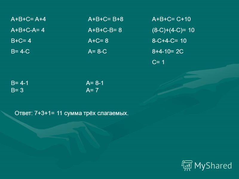 Реши задачу Сумма трёх чисел больше первого слагаемого на 4, второго на 8, третьего на 10. Какова эта сумма?