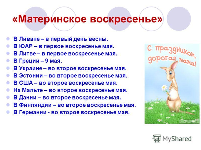 «Материнское воскресенье» В Ливане – в первый день весны. В ЮАР – в первое воскресенье мая. В Литве – в первое воскресенье мая. В Греции – 9 мая. В Украине – во второе воскресенье мая. В Эстонии – во второе воскресенье мая. В США – во второе воскресе