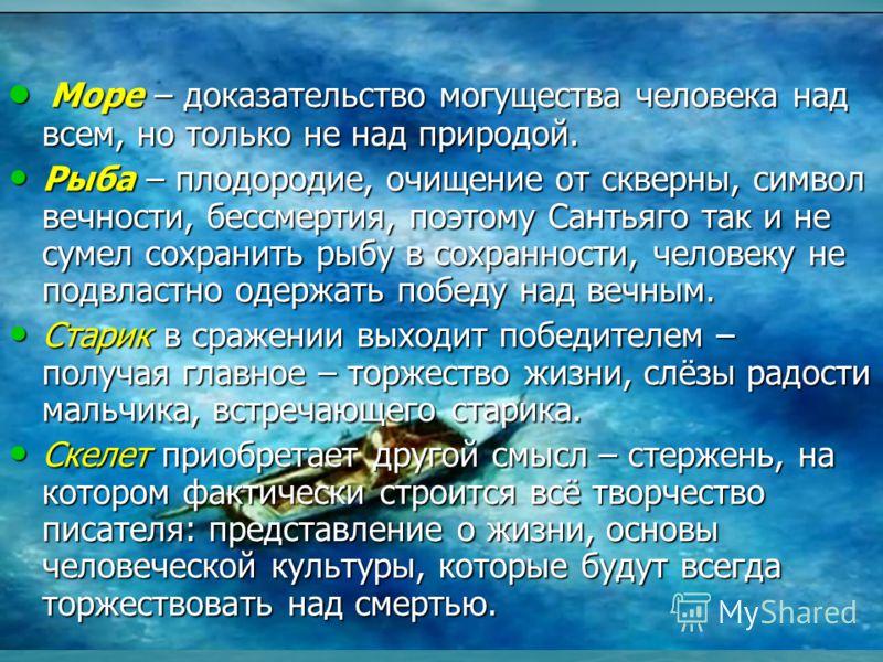 выводы Море – доказательство могущества человека над всем, но только не над природой. Море – доказательство могущества человека над всем, но только не над природой. Рыба – плодородие, очищение от скверны, символ вечности, бессмертия, поэтому Сантьяго