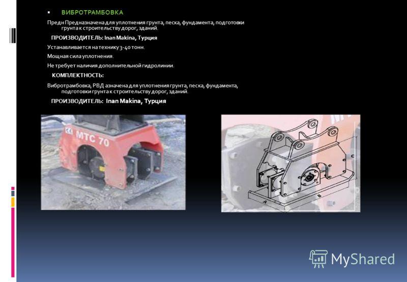 ВИБРОТРАМБОВКА Предн Предназначена для уплотнения грунта, песка, фундамента, подготовки грунта к строительству дорог, зданий. ПРОИЗВОДИТЕЛЬ: Inan Makina, Турция Устанавливается на технику 3-40 тонн. Мощная сила уплотнения. Не требует наличия дополнит