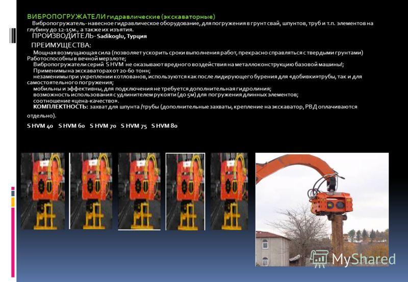 ВИБРОПОГРУЖАТЕЛИ гидравлические (экскаваторные) Вибропогружатель- навесное гидравлическое оборудование, для погружения в грунт свай, шпунтов, труб и т.п. элементов на глубину до 12-15м., а также их изъятия. ПРОИЗВОДИТЕЛЬ- Sadikoglu, Турция ПРЕИМУЩЕСТ