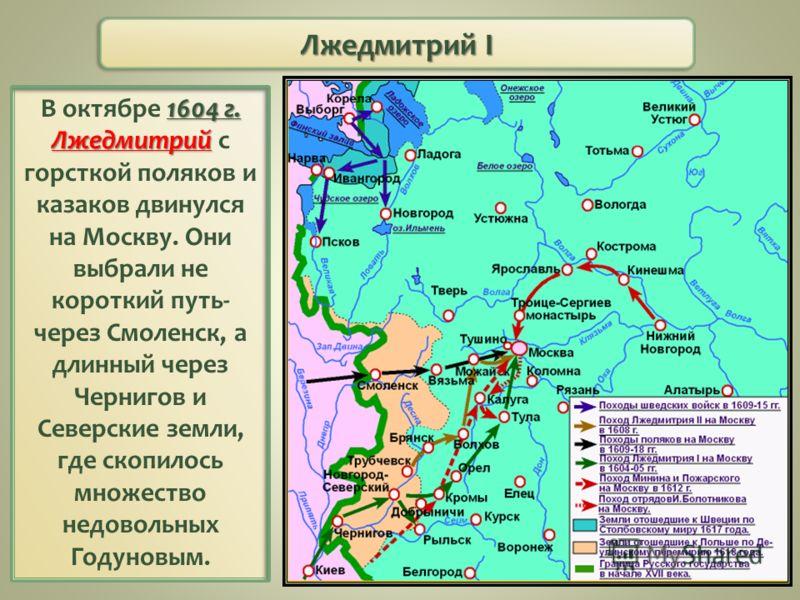 Лжедмитрий I 1604 г. Лжедмитрий В октябре 1604 г. Лжедмитрий с горсткой поляков и казаков двинулся на Москву. Они выбрали не короткий путь- через Смоленск, а длинный через Чернигов и Северские земли, где скопилось множество недовольных Годуновым.