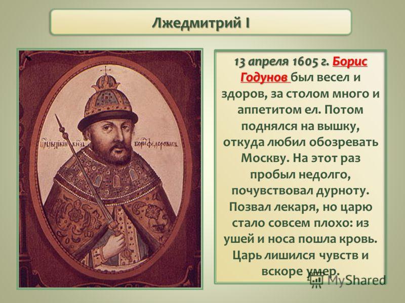 Лжедмитрий I 13 апреля 1605 г. Борис Годунов 13 апреля 1605 г. Борис Годунов был весел и здоров, за столом много и аппетитом ел. Потом поднялся на вышку, откуда любил обозревать Москву. На этот раз пробыл недолго, почувствовал дурноту. Позвал лекаря,